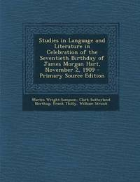 Studies in Language and Literature in Celebration of the Seventieth Birthday of James Morgan Hart, November 2, 1909 - Primary Source Edition