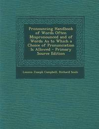 Pronouncing Handbook of Words Often Mispronounced and of Words as to Which a Choice of Pronunciation Is Allowed - Primary Source Edition
