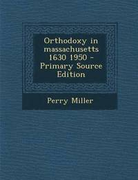 Orthodoxy in Massachusetts 1630 1950 - Primary Source Edition