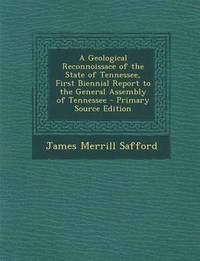A Geological Reconnoissace of the State of Tennessee, First Biennial Report to the General Assembly of Tennessee - Primary Source Edition