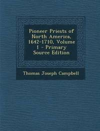 Pioneer Priests of North America, 1642-1710, Volume 1 - Primary Source Edition