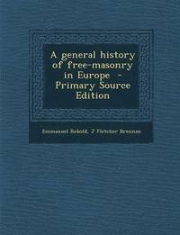 A General History of Free-Masonry in Europe - Primary Source Edition