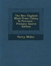 The New England Mind from Colony to Province - Primary Source Edition