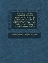 A Catalogue of the Library of Harvard University in Cambridge, Massachusetts ...