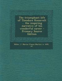 The Triumphant Life of Theodore Roosevelt ... the Inspiring Narrative of His Wonderful Career - Primary Source Edition