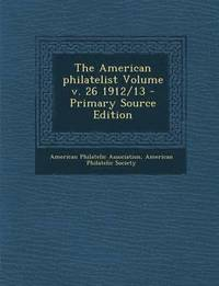 The American Philatelist Volume V. 26 1912/13 - Primary Source Edition
