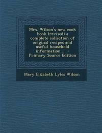 Mrs. Wilson's New Cook Book (Revised) a Complete Collection of Original Recipes and Useful Household Information .. - Primary Source Edition