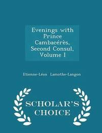 Evenings with Prince Cambaceres, Second Consul, Volume I - Scholar's Choice Edition
