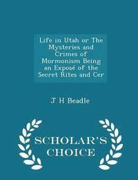 Life in Utah or the Mysteries and Crimes of Mormonism Being an Expose of the Secret Rites and Cer - Scholar's Choice Edition
