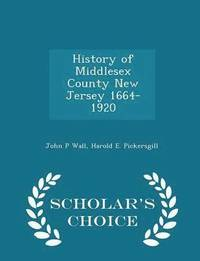 History of Middlesex County New Jersey 1664-1920 - Scholar's Choice Edition