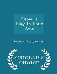 Snow, a Play in Four Acts - Scholar's Choice Edition