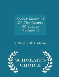 Secret Memoirs of the Courts of Europe Volume II - Scholar's Choice Edition