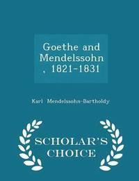 Goethe and Mendelssohn, 1821-1831 - Scholar's Choice Edition