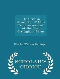 The German Revolution of 1849; Being an Account of the Final Struggle, in Baden - Scholar's Choice Edition
