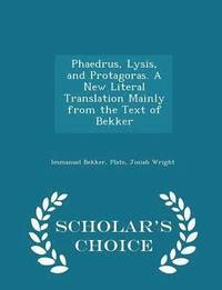 Phaedrus, Lysis, and Protagoras. a New Literal Translation Mainly from the Text of Bekker - Scholar's Choice Edition