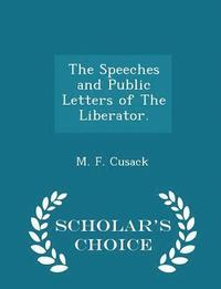 The Speeches and Public Letters of the Liberator. - Scholar's Choice Edition