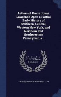 Letters of Uncle Jonas Lawrence Upon a Partial Early History of Southern, Central, Western New York, and Northern and Northwestern Pennsylvania ..