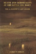 Death and Immortality at the Little BigHorn: Vol I, Custer's Last Stand