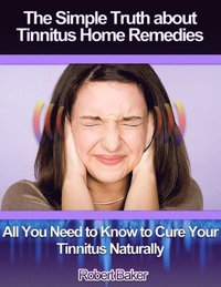 Simple Truth About Tinnitus Home Remedies : All You Need to Know to Cure Your Tinnitus Naturally