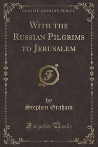With the Russian Pilgrims to Jerusalem (Classic Reprint)