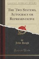 The Two Systems, Autocracy or Representative (Classic Reprint)