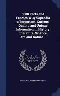 5000 Facts and Fancies; a Cyclopaedia of Important, Curious, Quaint, and Unique Information in History, Literature, Science, art, and Nature ..