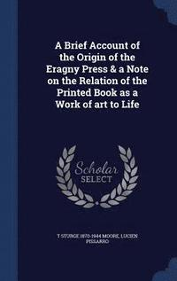 A Brief Account of the Origin of the Eragny Press &; a Note on the Relation of the Printed Book as a Work of Art to Life