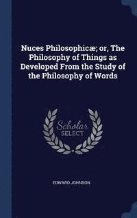 Nuces Philosophicae; or, The Philosophy of Things as Developed From the Study of the Philosophy of Words