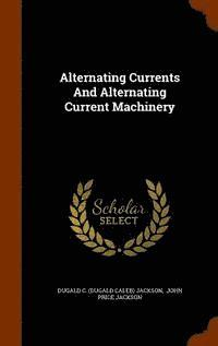 Alternating Currents and Alternating Current Machinery