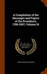 A Compilation of the Messages and Papers of the Presidents, 1789-1907, Volume 10