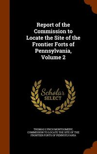 Report of the Commission to Locate the Site of the Frontier Forts of Pennsylvania, Volume 2