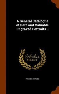 A General Catalogue of Rare and Valuable Engraved Portraits ..