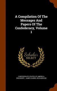 A Compilation of the Messages and Papers of the Confederacy, Volume 1