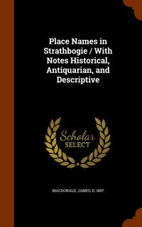 Place Names in Strathbogie / With Notes Historical, Antiquarian, and Descriptive