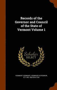 Records of the Governor and Council of the State of Vermont Volume 1