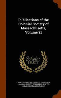 Publications of the Colonial Society of Massachusetts, Volume 21