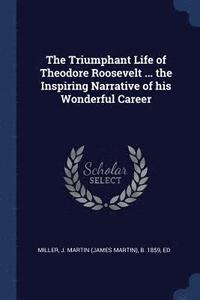 The Triumphant Life of Theodore Roosevelt ... the Inspiring Narrative of His Wonderful Career