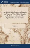An Abstract of the Troubles in Poland in the Year 1715. with Political Remarks and Reflections. ... Occasion'd by a Paper Entitled, the True Briton