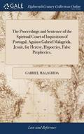 The Proceedings and Sentence of the Spiritual Court of Inquisition of Portugal, Against Gabriel Malagrida, Jesuit, for Heresy, Hypocrisy, False Prophecies,