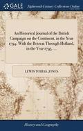 An Historical Journal of the British Campaign on the Continent, in the Year 1794; With the Retreat Through Holland, in the Year 1795. ...