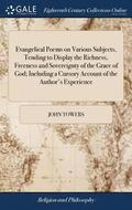 Evangelical Poems on Various Subjects, Tending to Display the Richness, Freeness and Sovereignty of the Grace of God; Including a Cursory Account of the Author's Experience