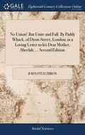 No Union! But Unite and Fall. by Paddy Whack, of Dyott-Street, London; In a Loving Letter to His Dear Mother, Sheelah, ... Second Edition