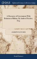 A Discourse of Government with Relation to Militias. by Andrew Fletcher, Esq;