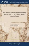 The Memoirs of the Honourable Sir John Reresby, Bart. ... to Which Is Added a Copious Index