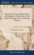 Warnings of the Eternal Spirit, Spoken at Birmingham in Warwickshire; By the Mouths of Jonathan Taylor, and Hannah Wharton