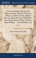 Letters Containing a Sketch of the Politics of France, from the Thirty-First of May 1793, Till the Twenty-Eighth of July 1794, and of the Scenes Which Have Passed in the Prisons of Paris. by Helen