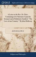A Letter to the Rev. Dr. Price. Containing a Few Strictures Upon His Sermon Lately Published, Entitled, the Love of Our Country. by John Holloway