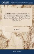 An Address to the Landed Interest, on the Deficiency of Habitations and Fuel, for the Use of the Poor. by Wm. Morton Pitt, Esq. M.P