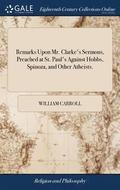 Remarks Upon Mr. Clarke's Sermons, Preached at St. Paul's Against Hobbs, Spinoza, and Other Atheists.