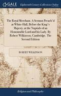 The Royal Merchant. a Sermon Preach'd at White-Hall, Before the King's Majesty, at the Nuptials of an Honourable Lord and His Lady. by Robert Wilkinson, Cambridge. the Second Edition